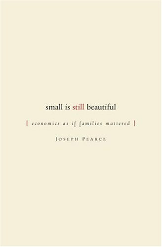 Small is Still Beautiful: Economics as if Families Mattered, JOSEPH PEARCE