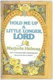 Hold me up a little longer, Lord, MARJORIE HOLMES
