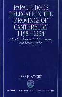 Image for Papal Judges Delegate in the Province of Canterbury, 1198-1254: A Study in Ecclesiastical Jurisdiction and Administration (Oxford Historical Monographs)