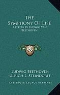The Symphony of Life: Letters by Ludwig Van Beethoven