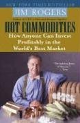 Hot Commodities: How Anyone Can Invest Profitably in the World