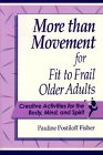 More Than Movement for Fit to Frail Older Adults: Creative Activities for the Body, Mind and Spirit Pauline Postiloff Fisher