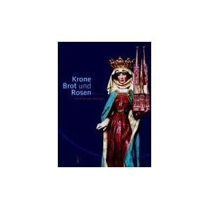 Krone, Brot und Rosen. 800 Jahre Elisabeth von Thüringen
