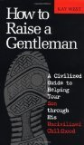 How to Raise a Gentleman: A Civilized Guide to Helping Your Son Through His Uncivilized Childhood