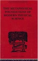 The Metaphysical Foundations of Modern Physical Science: A Historical and Critical Essay (The International Library of P