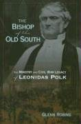 The Bishop of the Old South: The Ministry and Civil War Legacy of Leonidas Polk