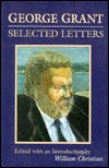 George Grant: Selected Letters (0802078079) by Grant, George
