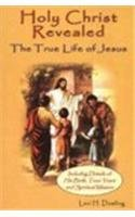 Holy Christ Revealed, the True Life of Jesus: The True Life of Jesus, Including Details of His Birth, Teen Years, and Spiritual Mission