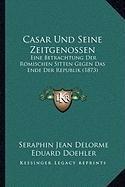 Casar Und Seine Zeitgenossen: Eine Betrachtung Der Romischen Sitten Gegen Das Ende Der Republik (1873)