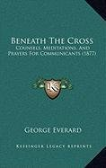 Beneath the Cross Beneath the Cross: Counsels, Meditations, and Prayers for Communicants (1877) Counsels, Meditations, and Prayers for Communicants (1