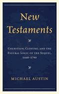New Testaments: Cognition, Closure, and the Figural Logic of the Sequel, 1660-1740, Michael Austin