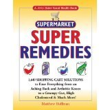 Supermarket Super Remedies: 1,649 Shopping Cart Solutions to Ease Everything From Aching Back and Arthritic Knees to a Grumpy Gut, High Cholesterol & Much More!