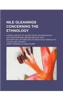 Nile Gleanings Concerning the Ethnology; History and Art of Ancient Egypt as Revealed by Egyptian Paintings and Bas-Reliefs. with Descriptions of Nubi