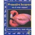 Momentos hermosos en el reino animal/ Beautiful Moments in the Animal Kingdom: Los Animales Y Sus Colores (Momentos En El Reino Animal, 4) (Spanish Edition)