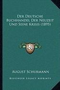 Der Deutsche Buchhandel Der Neuzeit Und Seine Krisis (1895)