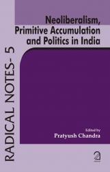 Neoliberalism, Primitive Accumulation and Politics in India- (Radical Notes - 5)