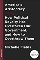 America's aristocracy : how political royalty has overtaken our government, and how to overthrow them