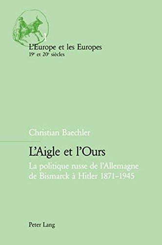 L'Aigle et l'Ours: La politique russe de l'Allemagne de Bismarck à Hitler 1871-1945 (L'Europe et les Europes (19e et 20e siècles)) (French Edition)