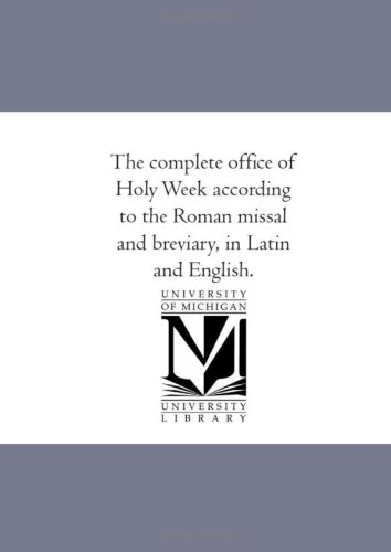 The complete office of Holy Week according to the Roman missal and breviary, in Latin and English (Michigan Historical Reprint)