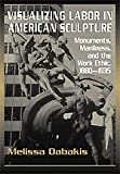 img - for Visualizing Labor in American Sculpture: Monuments, Manliness, and the Work Ethic, 1880-1935 (Cambridge Studies in American Visual Culture) book / textbook / text book