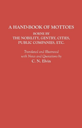 A Hand-Book of Mottoes Borne by the Nobility, Gentry, Cities, Public Companies, etc., C. N. Elvin