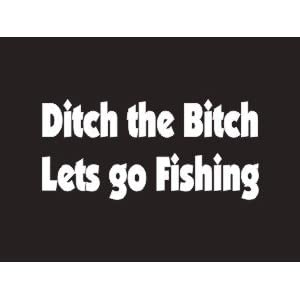 #075 Ditch The Bitch Lets Go Fishing Bumper Sticker / Vinyl Decal