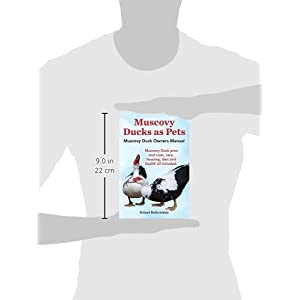 Muscovy Ducks as Pets. Muscovy Duck Owners Manual. Muscovy Duck Pros and Cons, Care, Housing, Diet and Health All Included.