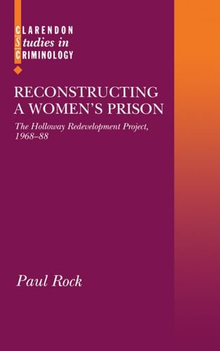Reconstructing a Women's Prison: The Holloway Redevelopment Project, 1968-88 (Clarendon Studies in Criminology)