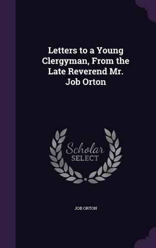 Letters to a Young Clergyman, From the Late Reverend Mr. Job Orton