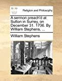 A sermon preach'd at Sutton in Surrey, on December 31. 1706. By William Stephens, ... (1170720641) by Stephens, William