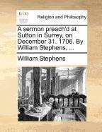 A sermon preach'd at Sutton in Surrey, on December 31. 1706. By William Stephens, ...