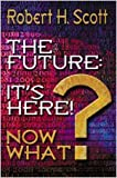 The Future: It's Here! Now What? (0834119005) by Robert H. Scott