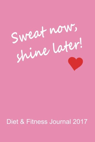 Diet & Fitness Journal 2017: Sweat Now, Shine Later (Pink) - Start Your Journey To The New You!