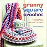 Granny Square Crochet: 35 Contemporary Projects Using Traditional Techniques