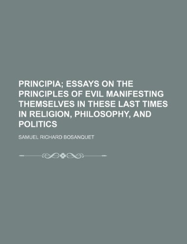 Principia;  essays on the principles of evil manifesting themselves in these last times in religion, philosophy, and politics