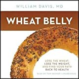 Wheat Belly: Lose the Wheat, Lose the Weight, and Find Your Path Back to Health [Audiobook, Unabridged]
