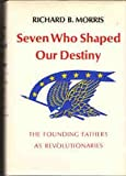 Seven Who Shaped Our Destiny: The Founding Fathers As Revolutionaries (A Cass Canfield book) (0060130784) by Morris, Richard Brandon