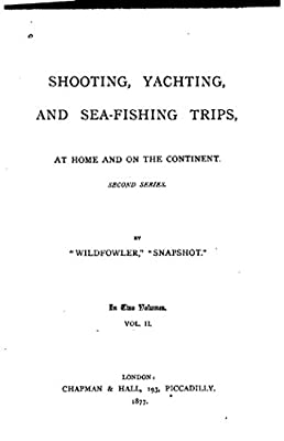 Shooting, Yachting, and Sea-fishing Trips, at Home and on the Continent - Vol. II by Antique Reprints