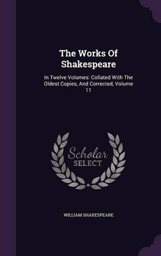 The Works Of Shakespeare: In Twelve Volumes: Collated With The Oldest Copies, And Corrected, Volume 11