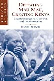 Defeating Mau Mau, Creating Kenya: Counterinsurgency, Civil War, and Decolonization