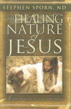 The Healing Nature of Jesus: Ancient Healing Secrets for Today