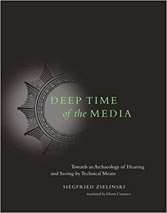 Deep Time of the Media: Toward an Archaeology of Hearing and Seeing by Technical Means (Electronic Culture: History, Theory, and Practice)