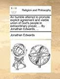 An humble attempt to promote explicit agreement and visible union of Gods people in extraordinary prayer, ... By Jonathan Edwards, ...