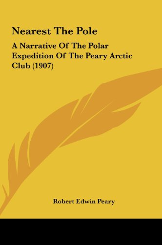 Nearest the Pole: A Narrative of the Polar Expedition of the Peary Arctic Club (1907)