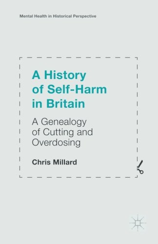A History of Self-Harm in Britain: A Genealogy of Cutting and Overdosing (Mental Health in Historical Perspective)