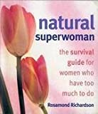 Rosamund Richardson Natural Superwoman: The Survival Guide for Women Who Have Too Much to Do