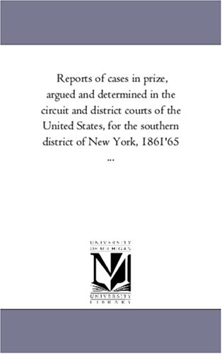 Reports Of Cases In Prize, Argued And Determined In The Circuit And District Courts Of The United States, For The Southern District Of New York, 1861'65 ...