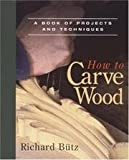How To Carve Wood - A Book Of Projects And Techniques