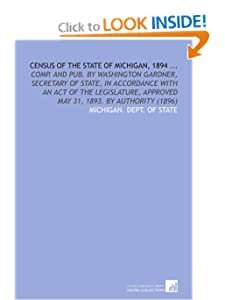Census of the State of Michigan, 1894 ...: Comp. And Pub. Washington Gardner, Secretary of State, in Accordance With an Act of the Legislature, Approved May 31, 1893.