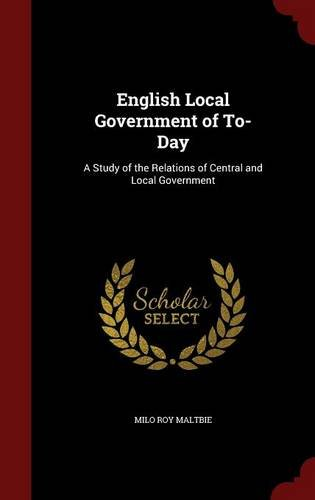 English Local Government of To-Day: A Study of the Relations of Central and Local Government